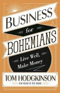 Business books: Business for Bohemians: Live Well, Make Money by Tom Hodgkinson
